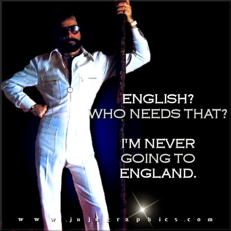 English who needs that Im never going to England