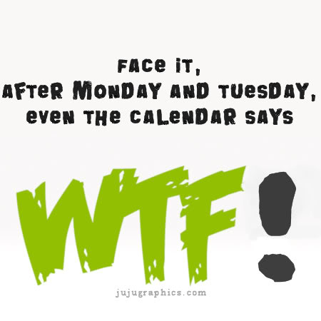Face it after Monday and Tuesday even the calendar says WTF