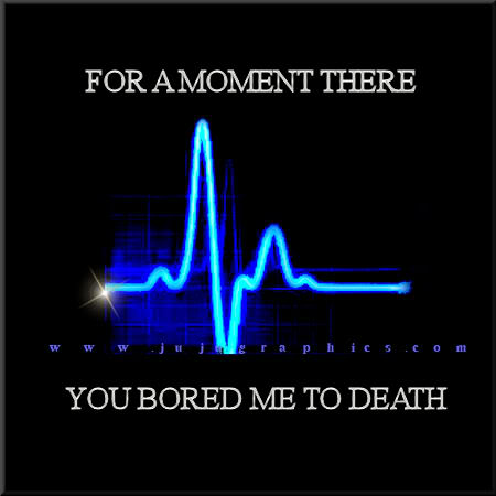 For a moment there you bored me to death
