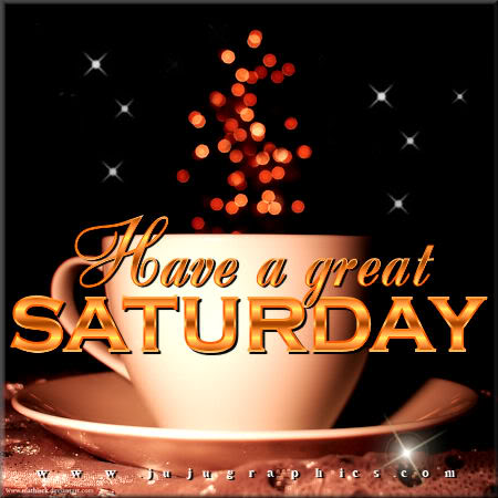 Have a great Saturday 99