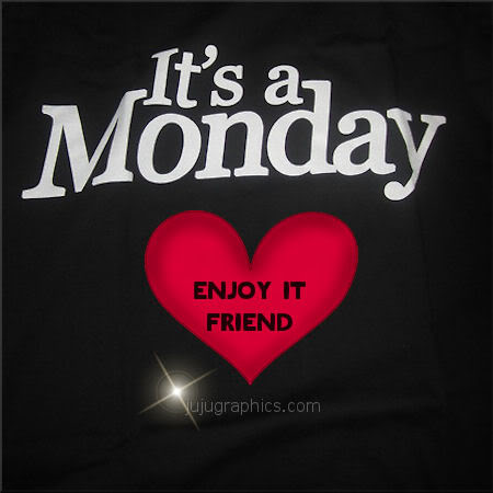 Its a Monday enjoy it friend