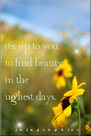 Its up to you to find beauty in the ugliest things