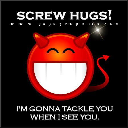 Screw hugs Im gonna tackle you when I see you