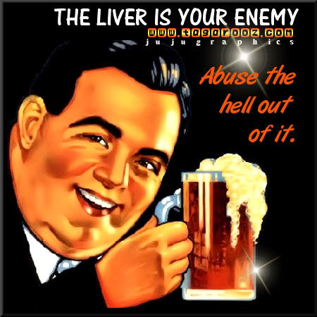 The liver is your enemy abuse the hell out of it