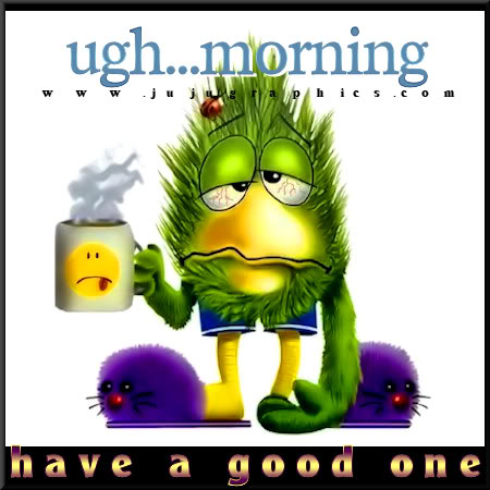Ugh morning have a good one