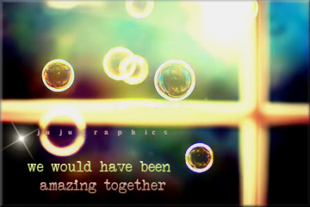 We would have been amazing together