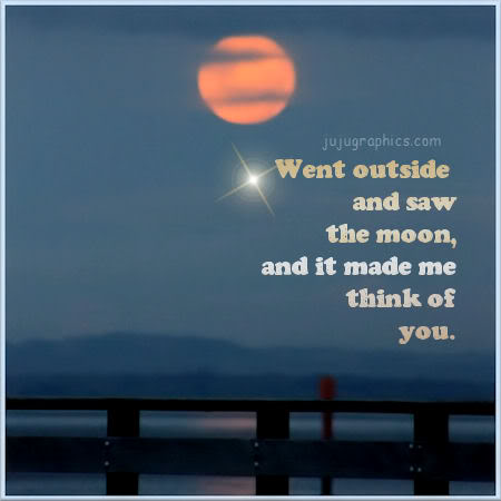 Went outside and saw the moon and it made me think of you ...