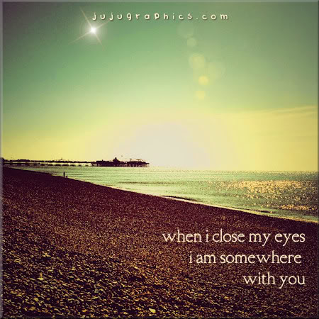 When I close my eyes I am somehwere with you