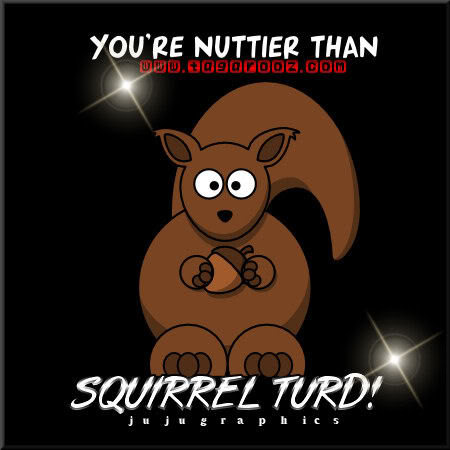 You are nuttier than squirrel turd