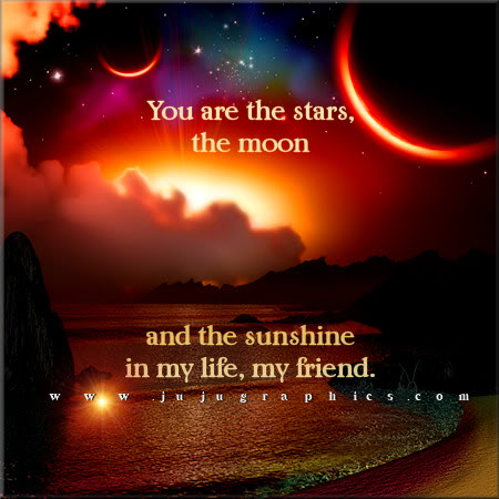 You are the stars the moon and the sunshine in my life my friend