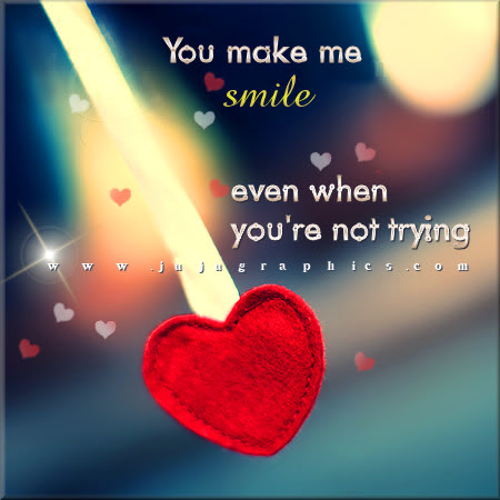 You make me smile even when youre not trying