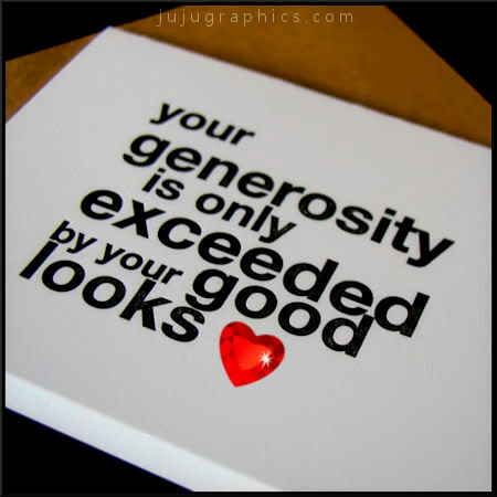 Your generosity is only exceeded by your good looks