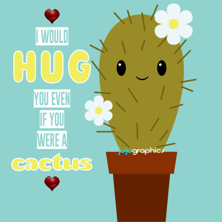 hugs i would hug you even if you were a cactus 1
