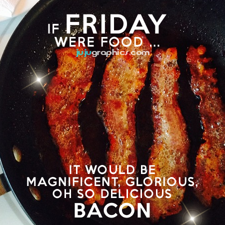 If Friday were food it would be magnificent glorious oh so delicious bacon