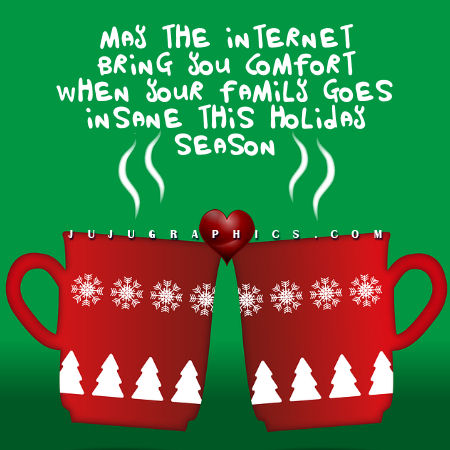 May the internet bring you comfort when your family goes insane this holiday season