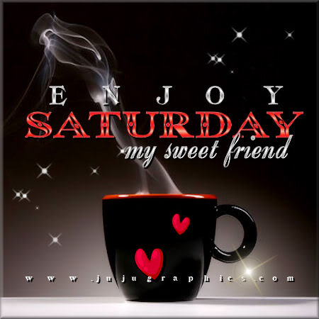 Enjoy Saturday my sweet friend - Graphics, quotes